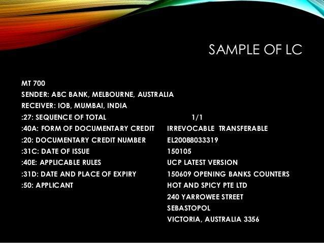 SAMPLE OF LC MT 700 SENDER: ABC BANK, MELBOURNE, AUSTRALIA RECEIVER: IOB, MUMBAI, INDIA :27: SEQUENCE OF TOTAL 1/1 :40A: F...