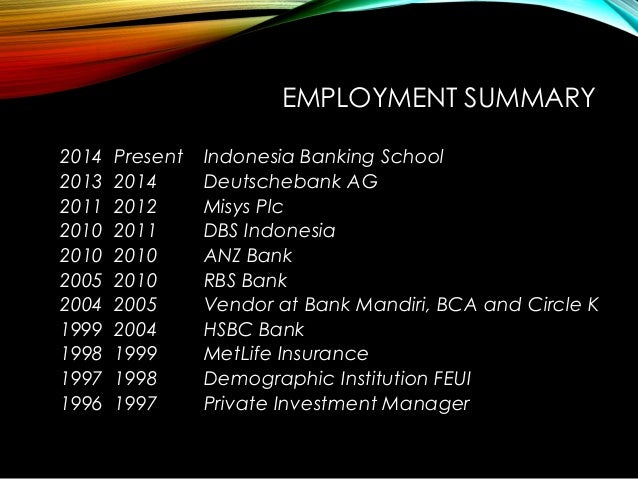 EMPLOYMENT SUMMARY 2014 Present Indonesia Banking School 2013 2014 Deutschebank AG 2011 2012 Misys Plc 2010 2011 DBS Indon...