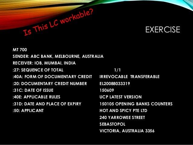 EXERCISE MT 700 SENDER: ABC BANK, MELBOURNE, AUSTRALIA RECEIVER: IOB, MUMBAI, INDIA :27: SEQUENCE OF TOTAL 1/1 :40A: FORM ...