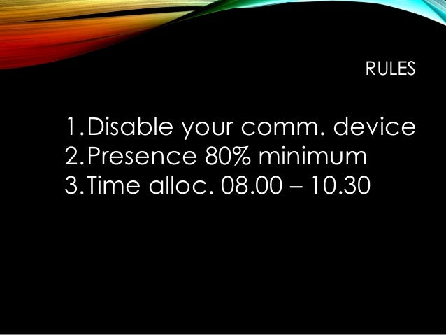 RULES 1.Disable your comm. device 2.Presence 80% minimum 3.Time alloc. 08.00 – 10.30