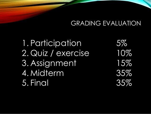 GRADING EVALUATION 1. Participation 5% 2. Quiz / exercise 10% 3. Assignment 15% 4. Midterm 35% 5. Final 35%