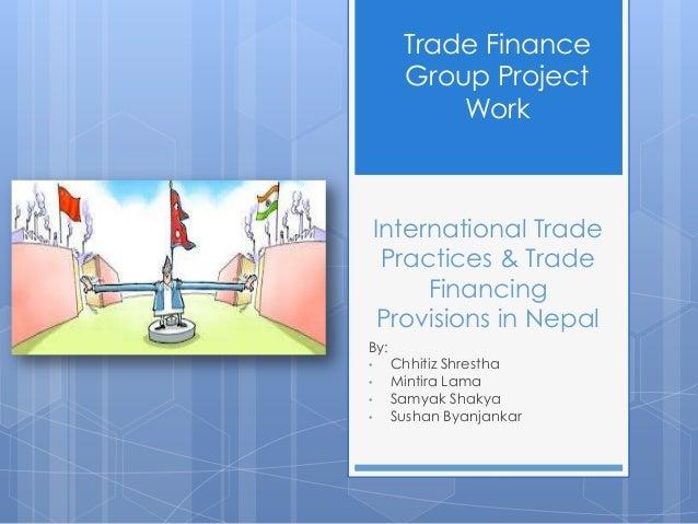 International Trade Practices & Trade Financing Provisions in Nepal By: • Chhitiz Shrestha • Mintira Lama • Samyak Shakya ...