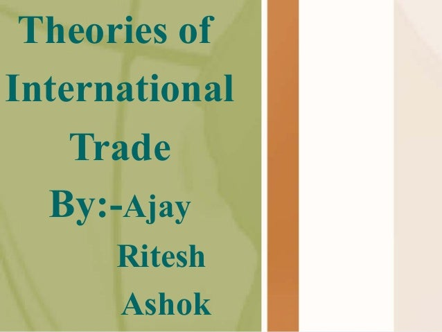 Theories of International Trade By:-Ajay Ritesh Ashok