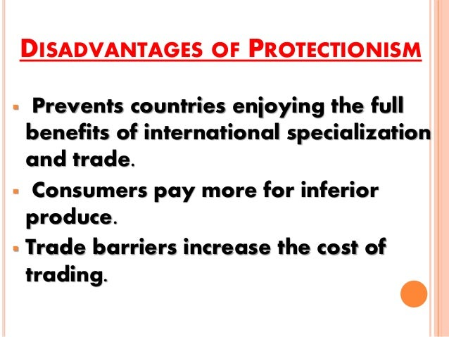 the benefits of protecting free trade Despite the benefits, trade can also bring some disadvantages, including: trade can lead to over-specialisation, with workers at risk of losing their jobs should world demand fall or when goods for domestic consumption can be produced more cheaply abroad.