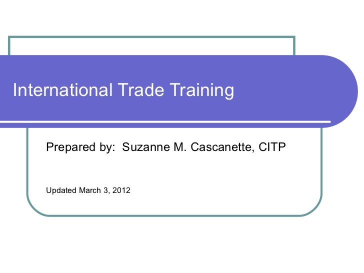 International Trade Training  Prepared by:  Suzanne M. Cascanette, CITP Updated March 3, 2012