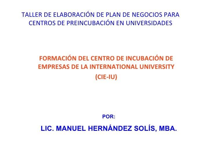 TALLER DE ELABORACIÓN DE PLAN DE NEGOCIOS PARA CENTROS DE PREINCUBACIÓN EN UNIVERSIDADES FORMACIÓN DEL CENTRO DE INCUBACIÓ...