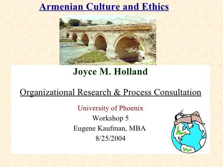 Armenian Culture and Ethics Joyce M. Holland Organizational Research & Process Consultation University of Phoenix Workshop...