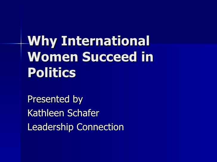 Why International Women Succeed in Politics Presented by Kathleen Schafer Leadership Connection