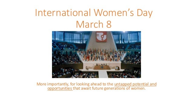 International Women's Day March 8 More importantly, for looking ahead to the untapped potential and opportunities that awa...