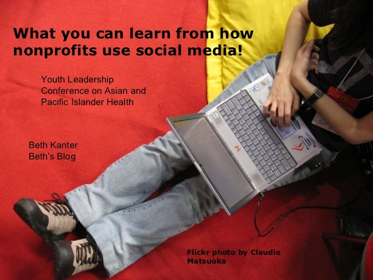 Flickr photo by Claudio Matsuoka What you can learn from how nonprofits use social media! Beth Kanter Beth's Blog Youth Le...