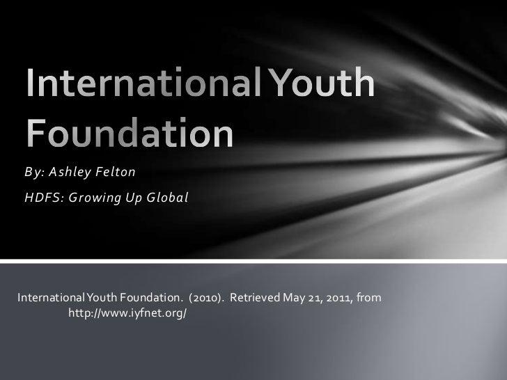 By: Ashley Felton <br />HDFS: Growing Up Global <br />International Youth Foundation <br />International Youth Foundation....