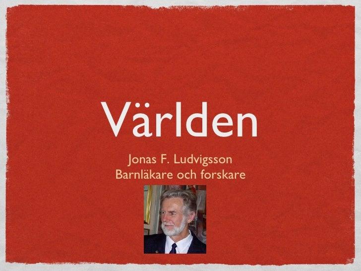 Världen <ul><li>Jonas F. Ludvigsson </li></ul><ul><li>Barnläkare och forskare </li></ul>