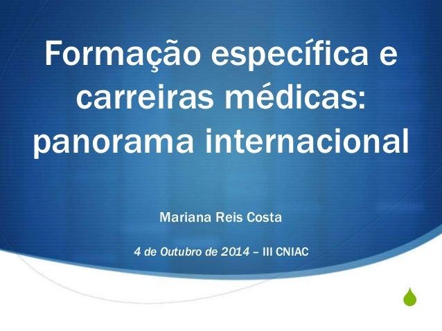 S Formação específica e carreiras médicas: panorama internacional Mariana Reis Costa 4 de Outubro de 2014 – III CNIAC