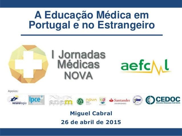 A Educação Médica em Portugal e no Estrangeiro Miguel Cabral 26 de abril de 2015
