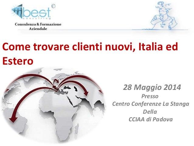 Come trovare clienti nuovi, Italia ed Estero 28 Maggio 2014 Presso Centro Conferenze La Stanga Della CCIAA di Padova