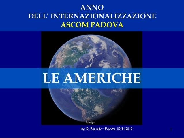 1Ing. D. Righetto – Padova, 03.11.2016 ANNO DELL' INTERNAZIONALIZZAZIONE ASCOM PADOVA LE AMERICHE