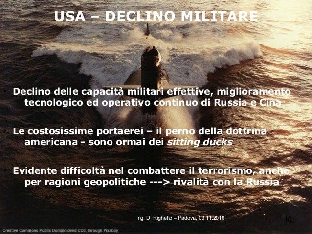 10Ing. D. Righetto – Padova, 03.11.2016 USA – DECLINO MILITARE ● Declino delle capacità militari effettive, miglioramento ...