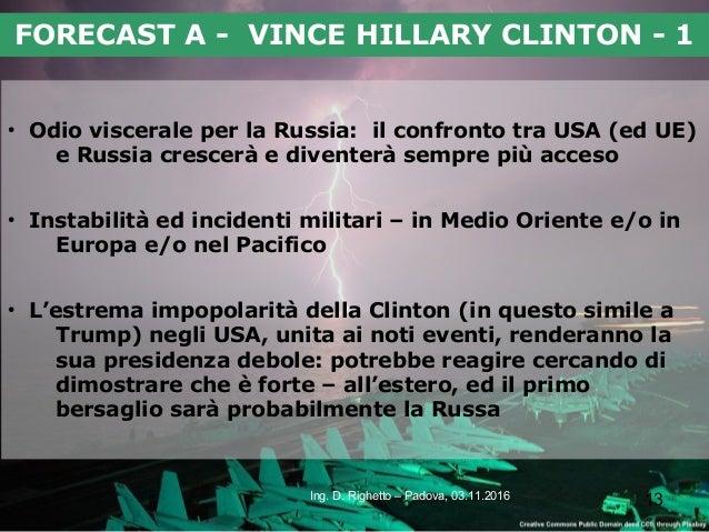 13Ing. D. Righetto – Padova, 03.11.2016 FORECAST A - VINCE HILLARY CLINTON - 1 ● Odio viscerale per la Russia: il confront...