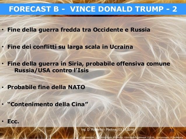 16Ing. D. Righetto – Padova, 03.11.2016 FORECAST B - VINCE DONALD TRUMP - 2 ● Fine della guerra fredda tra Occidente e Rus...