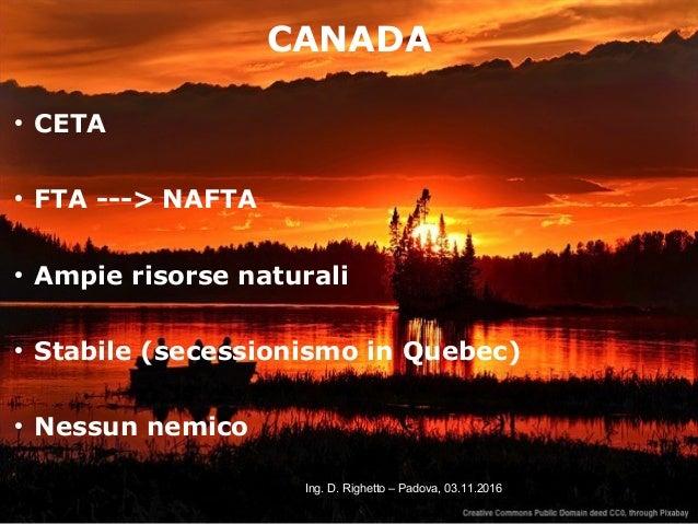 20Ing. D. Righetto – Padova, 03.11.2016 CANADA ● CETA ● FTA ---> NAFTA ● Ampie risorse naturali ● Stabile (secessionismo i...