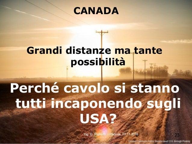 23Ing. D. Righetto – Padova, 03.11.2016 CANADA Grandi distanze ma tante possibilità Perché cavolo si stanno tutti incapone...