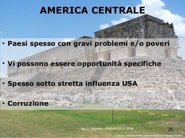 25Ing. D. Righetto – Padova, 03.11.2016 AMERICA CENTRALE ● Paesi spesso con gravi problemi e/o poveri ● Vi possono essere ...