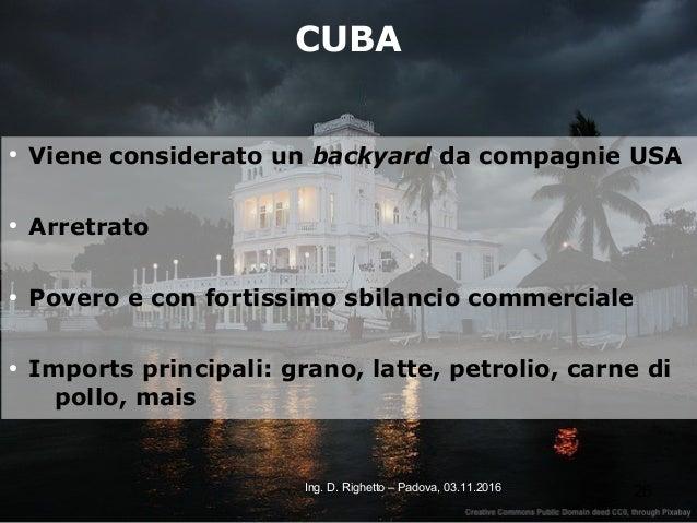 26Ing. D. Righetto – Padova, 03.11.2016 CUBA ● Viene considerato un backyard da compagnie USA ● Arretrato ● Povero e con f...