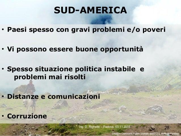 28Ing. D. Righetto – Padova, 03.11.2016 SUD-AMERICA ● Paesi spesso con gravi problemi e/o poveri ● Vi possono essere buone...
