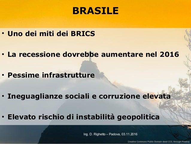 29Ing. D. Righetto – Padova, 03.11.2016 BRASILE ● Uno dei miti dei BRICS ● La recessione dovrebbe aumentare nel 2016 ● Pes...