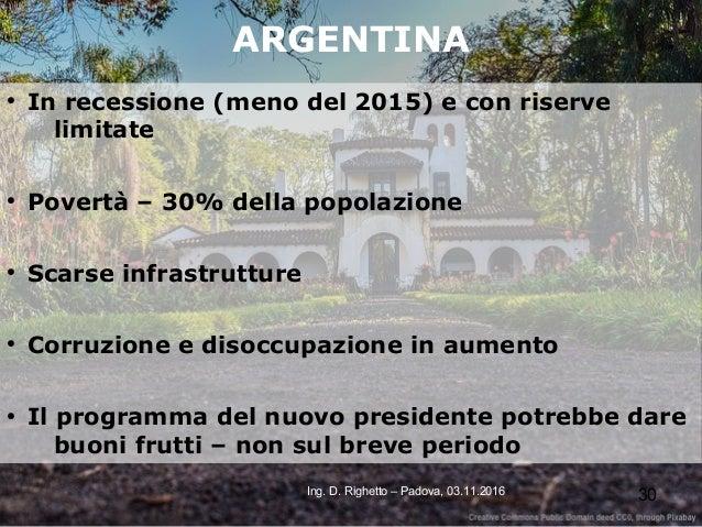 30Ing. D. Righetto – Padova, 03.11.2016 ARGENTINA ● In recessione (meno del 2015) e con riserve limitate ● Povertà – 30% d...
