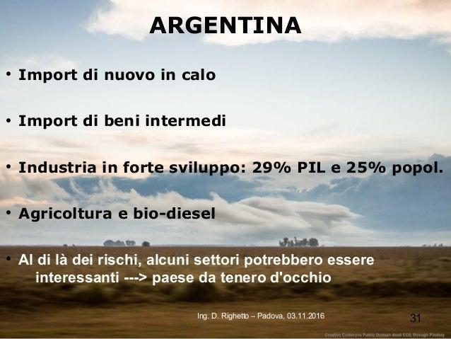 31Ing. D. Righetto – Padova, 03.11.2016 ARGENTINA ● Import di nuovo in calo ● Import di beni intermedi ● Industria in fort...