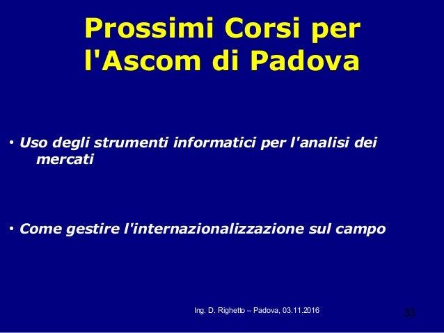 33Ing. D. Righetto – Padova, 03.11.2016 Prossimi Corsi per l'Ascom di Padova ● Uso degli strumenti informatici per l'anali...