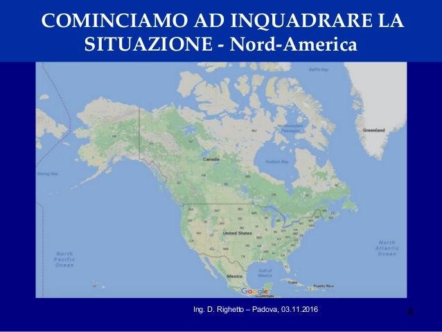 4Ing. D. Righetto – Padova, 03.11.2016 COMINCIAMO AD INQUADRARE LA SITUAZIONE - Nord-America