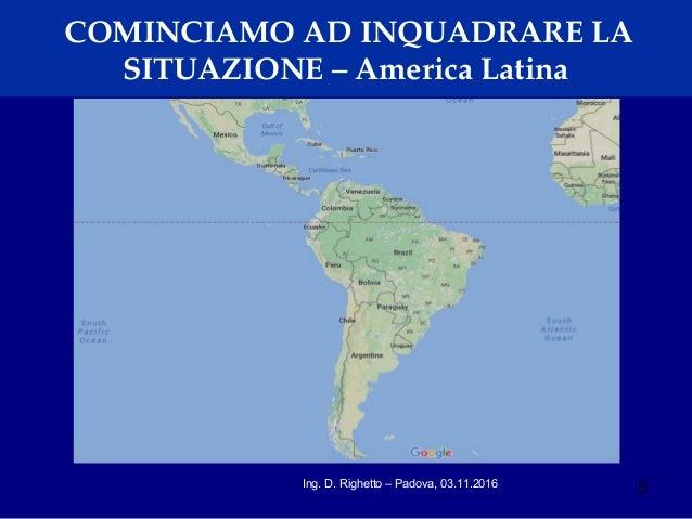 5Ing. D. Righetto – Padova, 03.11.2016 COMINCIAMO AD INQUADRARE LA SITUAZIONE – America Latina