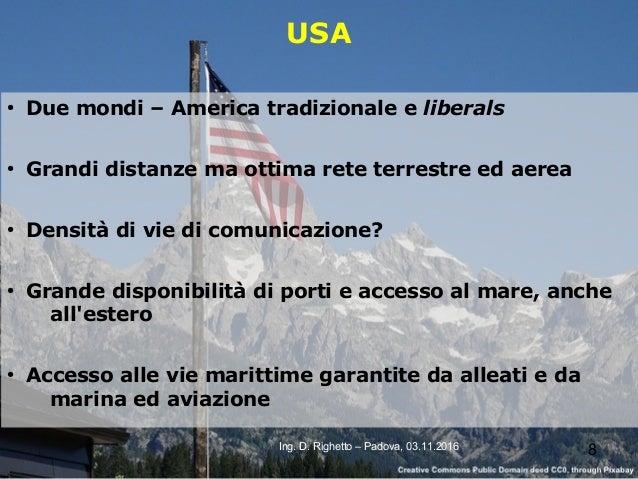 8Ing. D. Righetto – Padova, 03.11.2016 USA ● Due mondi – America tradizionale e liberals ● Grandi distanze ma ottima rete ...