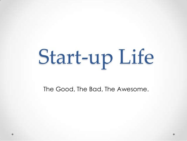 Start-up Life The Good, The Bad, The Awesome.
