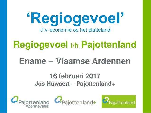 'Regiogevoel' i.f.v. economie op het platteland Regiogevoel i/h Pajottenland Ename – Vlaamse Ardennen 16 februari 2017 Jos...
