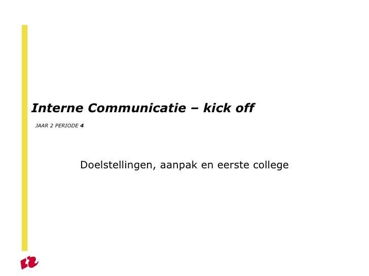 Interne Communicatie – kick off   JAAR 2 PERIODE  4 Doelstellingen, aanpak en eerste college