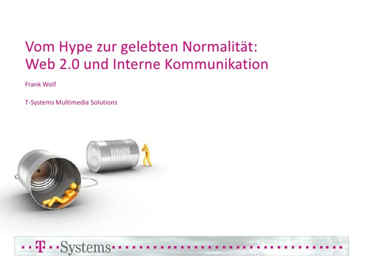 Vom Hype zur gelebten Normalität: Web 2.0 und Interne Kommunikation Frank Wolf  T-Systems Multimedia Solutions