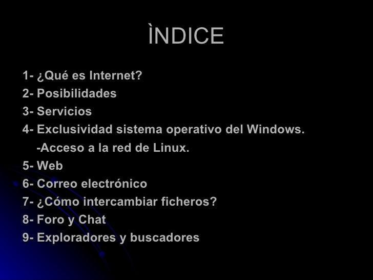 ÌNDICE <ul><li>1- ¿Qué es Internet? </li></ul><ul><li>2- Posibilidades </li></ul><ul><li>3- Servicios </li></ul><ul><li>4-...