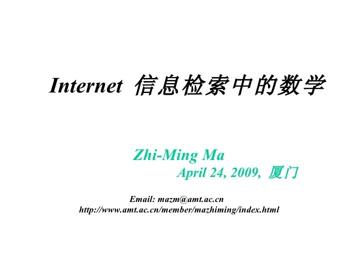 Internet  信息检索中的数学 Zhi-Ming Ma April 24, 2009,  厦门 Email: mazm@amt.ac.cn  http://www.amt.ac.cn/member/mazhiming/index.html