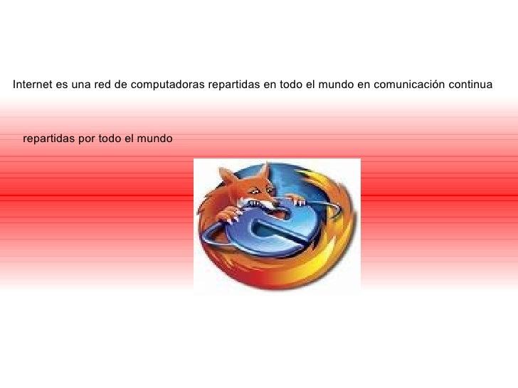 Internet es una red de computadoras repartidas en todo el mundo en comunicación continua repartidas por todo el mundo