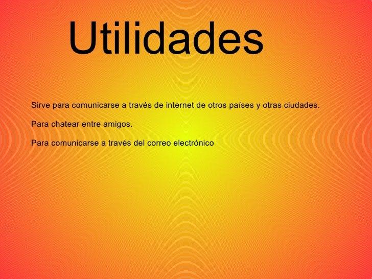Utilidades Sirve para comunicarse a través de internet de otros países y otras ciudades. Para chatear entre amigos. Para c...