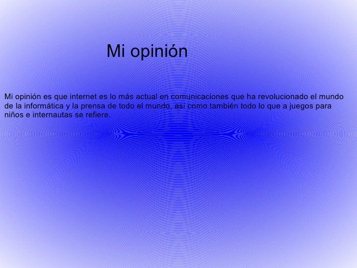 Mi opinión Mi opinión es que internet es lo más actual en comunicaciones que ha revolucionado el mundo de la informática y...