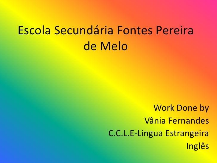 Escola Secundária Fontes Pereira de Melo<br />Work Done by<br /> Vânia Fernandes<br />C.C.L.E-Lingua Estrangeira <br />Ing...