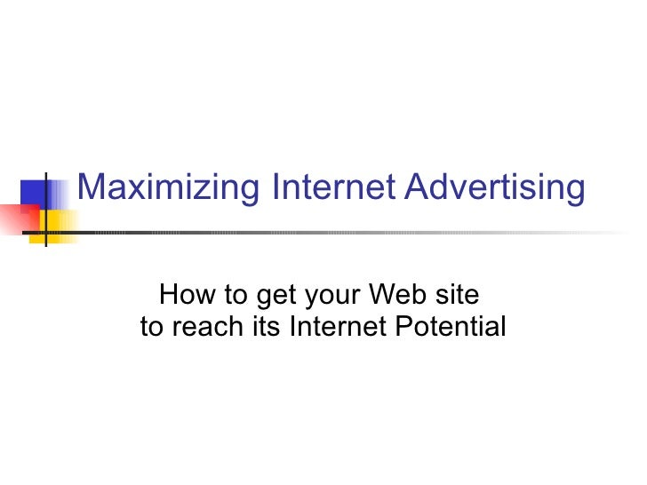 Maximizing Internet Advertising How to get your Web site  to reach its Internet Potential