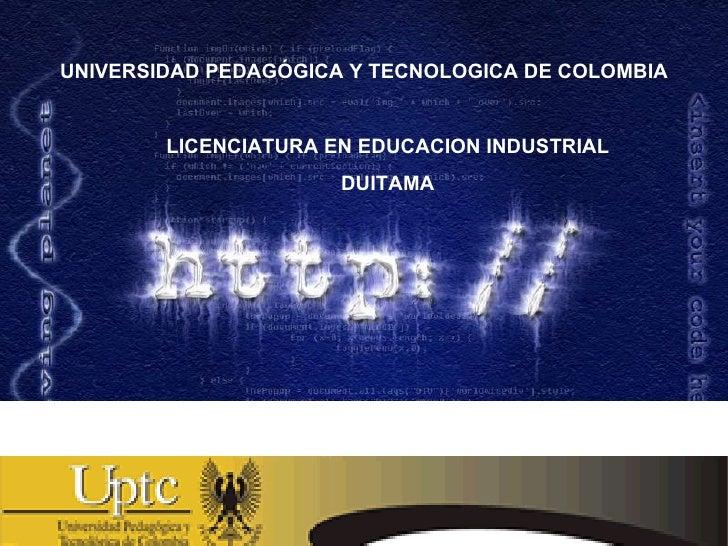 UNIVERSIDAD PEDAGÓGICA Y TECNOLOGICA DE COLOMBIA LICENCIATURA EN EDUCACION INDUSTRIAL DUITAMA