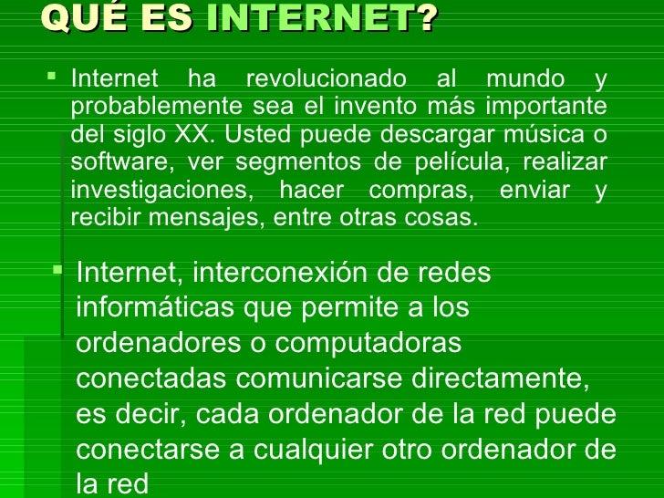 QUÉ ES  INTERNET ? <ul><li>Internet ha revolucionado al mundo y probablemente sea el invento más importante del siglo XX. ...