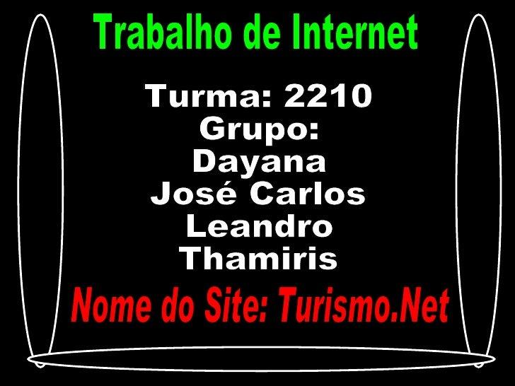 Trabalho de Internet Turma: 2210 Grupo:  Dayana José Carlos Leandro  Thamiris Nome do Site: Turismo.Net
