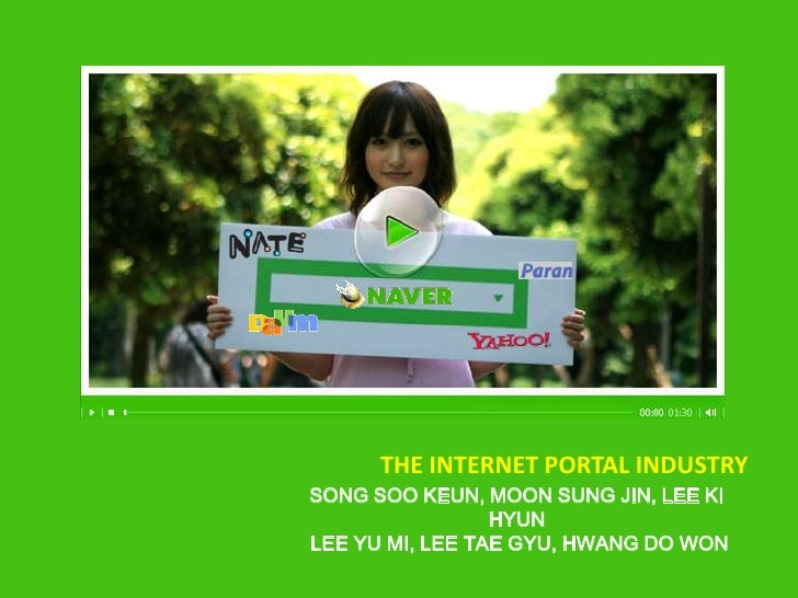 The Internet portal industry<br />Song Soo Keun, Moon Sung Jin, Lee Ki Hyun Lee Yu mi, Lee Tae Gyu, Hwang Do Won <br />